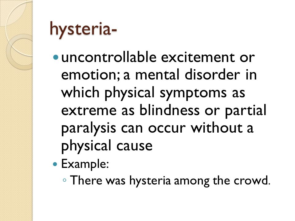 hysteria- uncontrollable excitement or emotion; a mental disorder in which physical symptoms as extreme as blindness or partial paralysis can occur wi