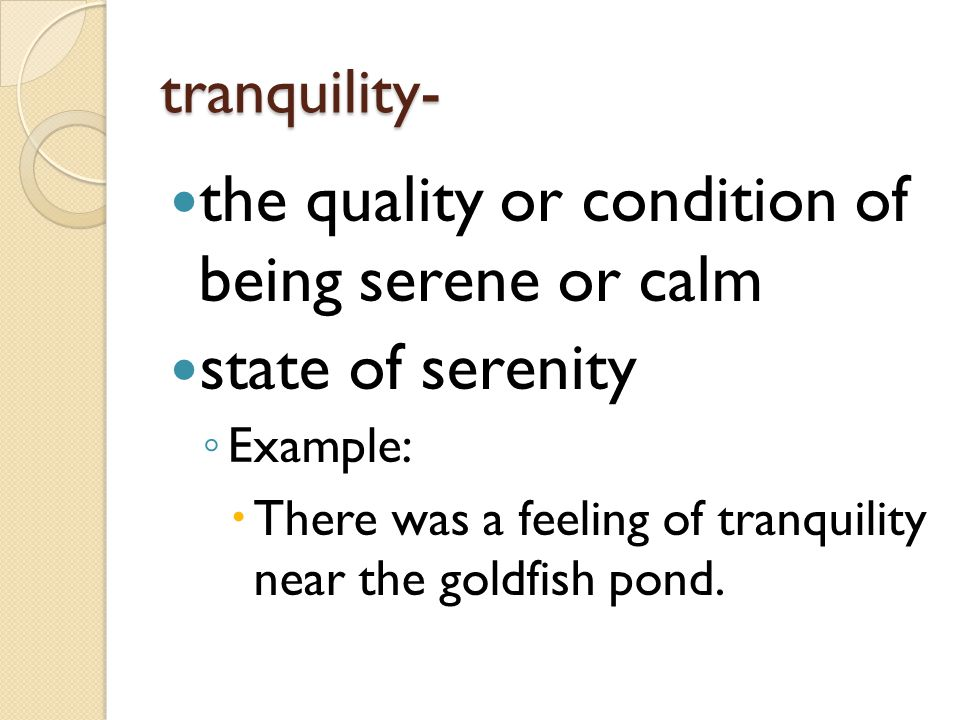 tranquility- the quality or condition of being serene or calm state of serenity ◦ Example:  There was a feeling of tranquility near the goldfish pond