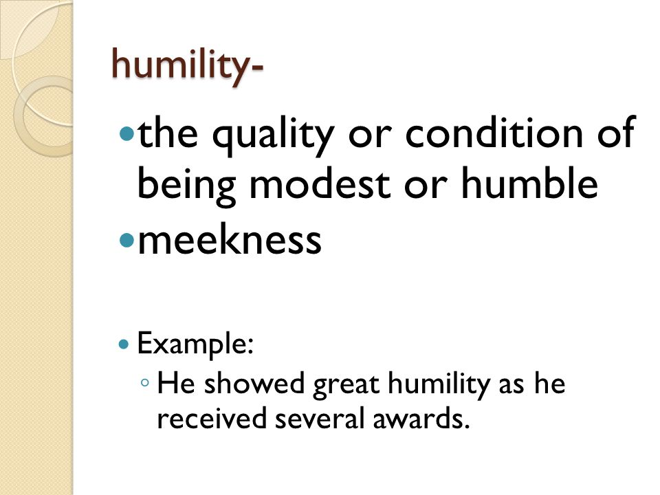 humility- the quality or condition of being modest or humble meekness Example: ◦ He showed great humility as he received several awards.