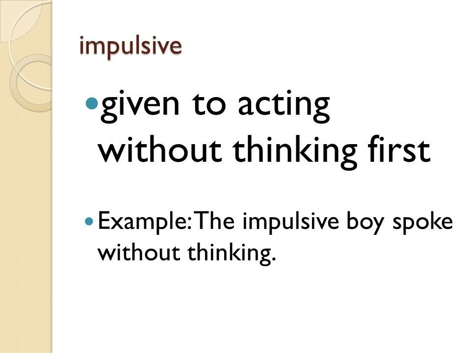 impulsive given to acting without thinking first Example: The impulsive boy spoke without thinking.