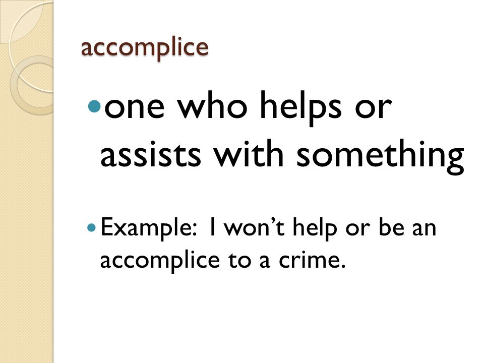 accomplice one who helps or assists with something Example: I won't help or be an accomplice to a crime.
