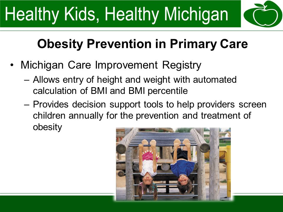 Obesity Prevention in Primary Care Michigan Care Improvement Registry –Allows entry of height and weight with automated calculation of BMI and BMI percentile –Provides decision support tools to help providers screen children annually for the prevention and treatment of obesity