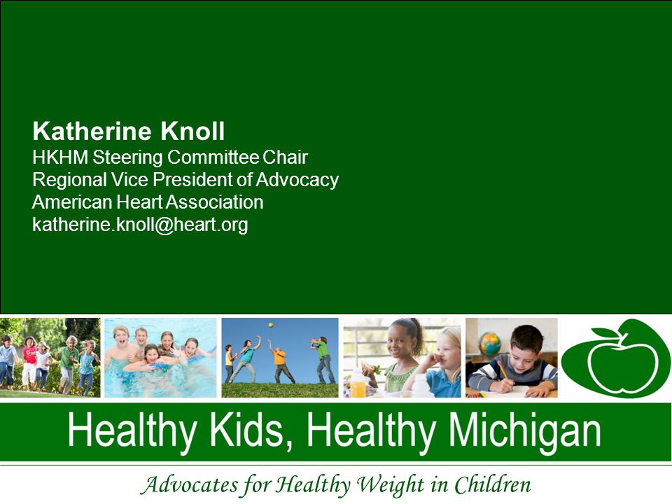 Advocates for Healthy Weight in Children Katherine Knoll HKHM Steering Committee Chair Regional Vice President of Advocacy American Heart Association