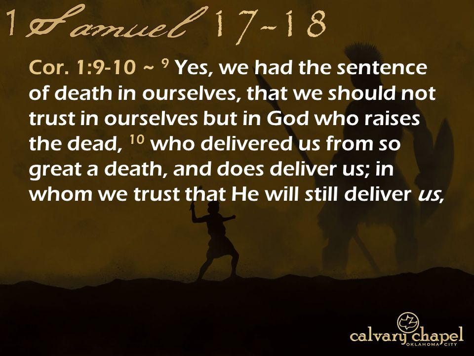 17-18 Cor. 1:9-10 ~ 9 Yes, we had the sentence of death in ourselves, that we should not trust in ourselves but in God who raises the dead, 10 who del