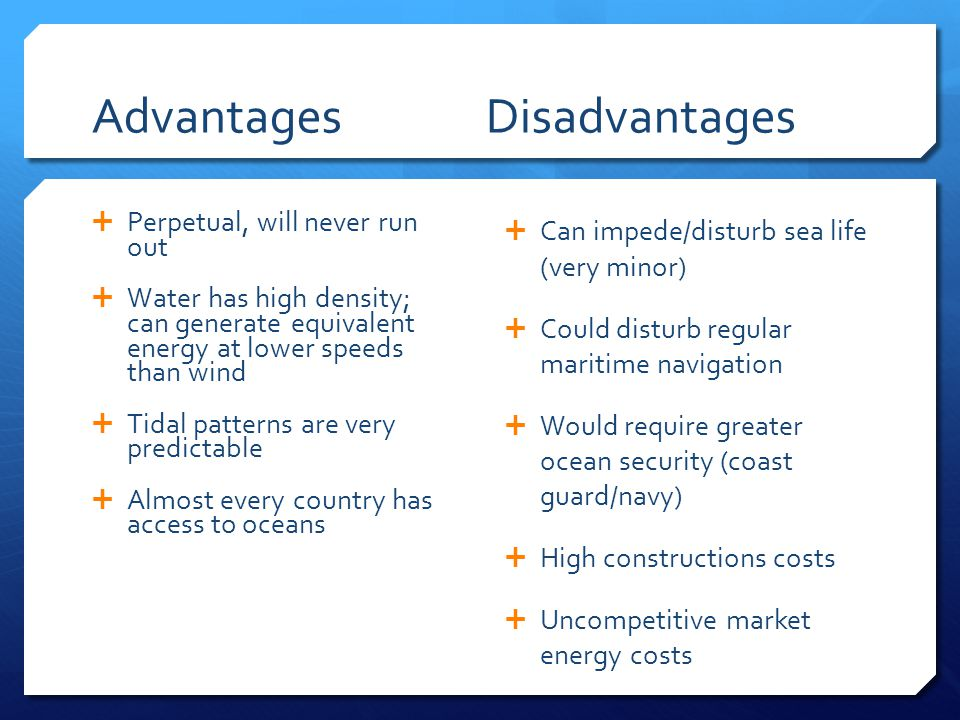 Advantages Disadvantages  Perpetual, will never run out  Water has high density; can generate equivalent energy at lower speeds than wind  Tidal patterns are very predictable  Almost every country has access to oceans  Can impede/disturb sea life (very minor)  Could disturb regular maritime navigation  Would require greater ocean security (coast guard/navy)  High constructions costs  Uncompetitive market energy costs