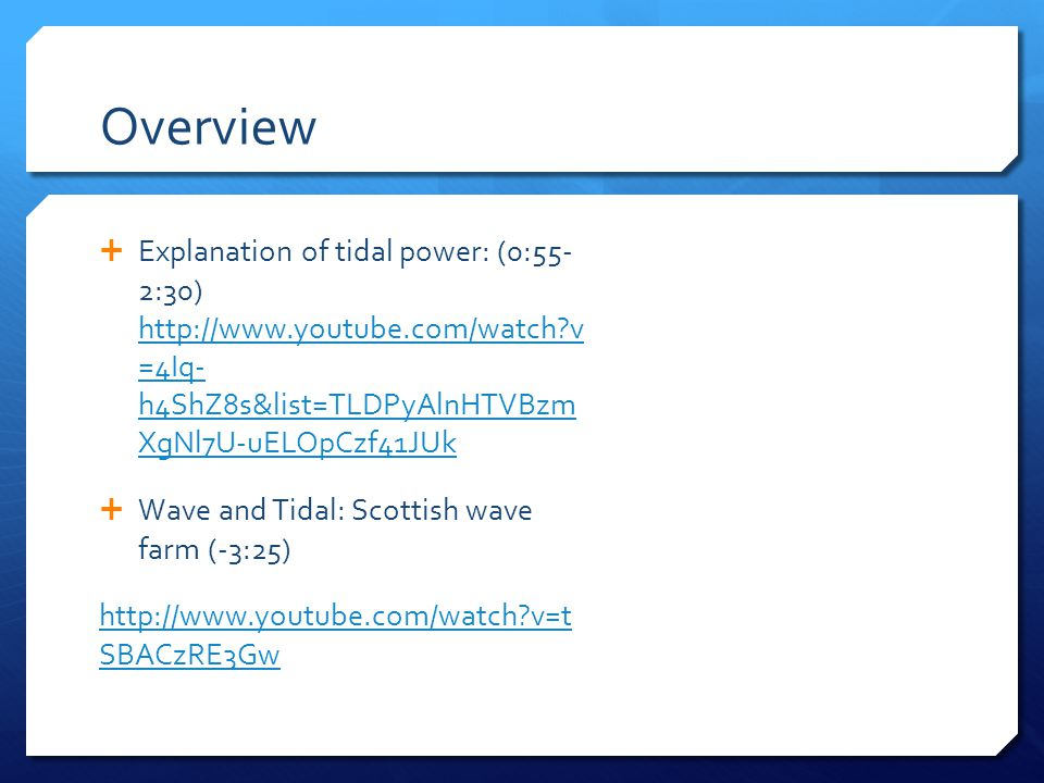 Overview  Explanation of tidal power: (0:55- 2:30) http://www.youtube.com/watch?v =4Iq- h4ShZ8s&list=TLDPyAlnHTVBzm XgNl7U-uELOpCzf41JUk http://www.youtube.com/watch?v =4Iq- h4ShZ8s&list=TLDPyAlnHTVBzm XgNl7U-uELOpCzf41JUk  Wave and Tidal: Scottish wave farm (-3:25) http://www.youtube.com/watch?v=t SBACzRE3Gw