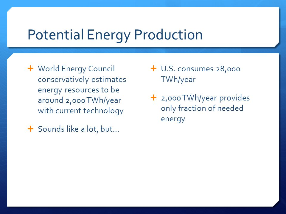 Potential Energy Production  World Energy Council conservatively estimates energy resources to be around 2,000 TWh/year with current technology  Sounds like a lot, but…  U.S.