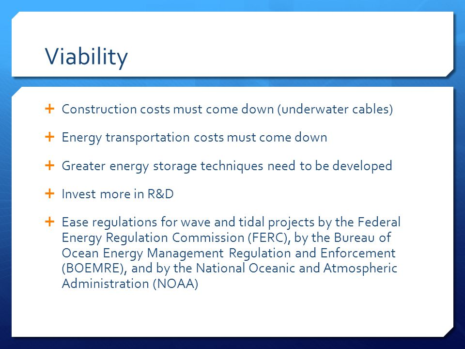Viability  Construction costs must come down (underwater cables)  Energy transportation costs must come down  Greater energy storage techniques need to be developed  Invest more in R&D  Ease regulations for wave and tidal projects by the Federal Energy Regulation Commission (FERC), by the Bureau of Ocean Energy Management Regulation and Enforcement (BOEMRE), and by the National Oceanic and Atmospheric Administration (NOAA)