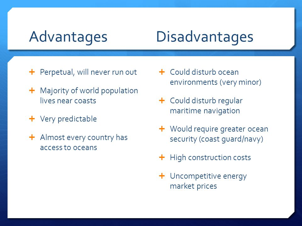 Advantages Disadvantages  Perpetual, will never run out  Majority of world population lives near coasts  Very predictable  Almost every country has access to oceans  Could disturb ocean environments (very minor)  Could disturb regular maritime navigation  Would require greater ocean security (coast guard/navy)  High construction costs  Uncompetitive energy market prices