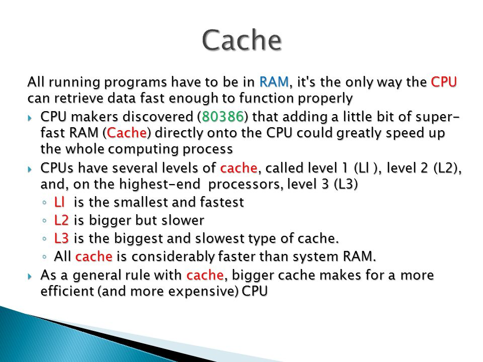 All running programs have to be in RAM, it s the only way the CPU can retrieve data fast enough to function properly  CPU makers discovered (80386) that adding a little bit of super- fast RAM (Cache) directly onto the CPU could greatly speed up the whole computing process  CPUs have several levels of cache, called level 1 (Ll ), level 2 (L2), and, on the highest-end processors, level 3 (L3) ◦ Ll is the smallest and fastest ◦ L2 is bigger but slower ◦ L3 is the biggest and slowest type of cache.