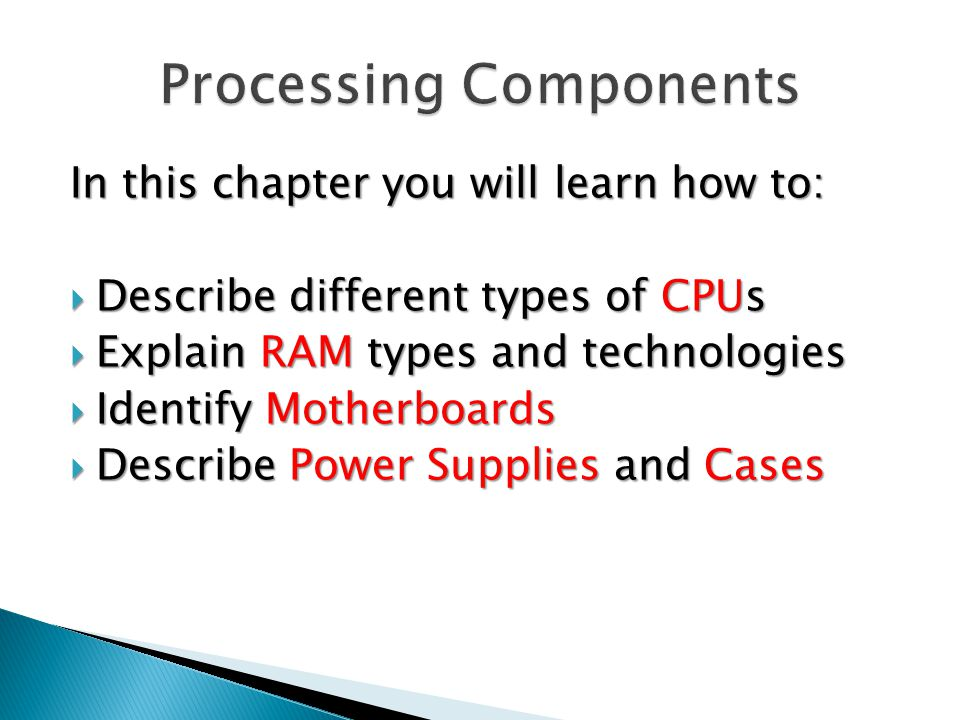 In this chapter you will learn how to:  Describe different types of CPUs  Explain RAM types and technologies  Identify Motherboards  Describe Power Supplies and Cases