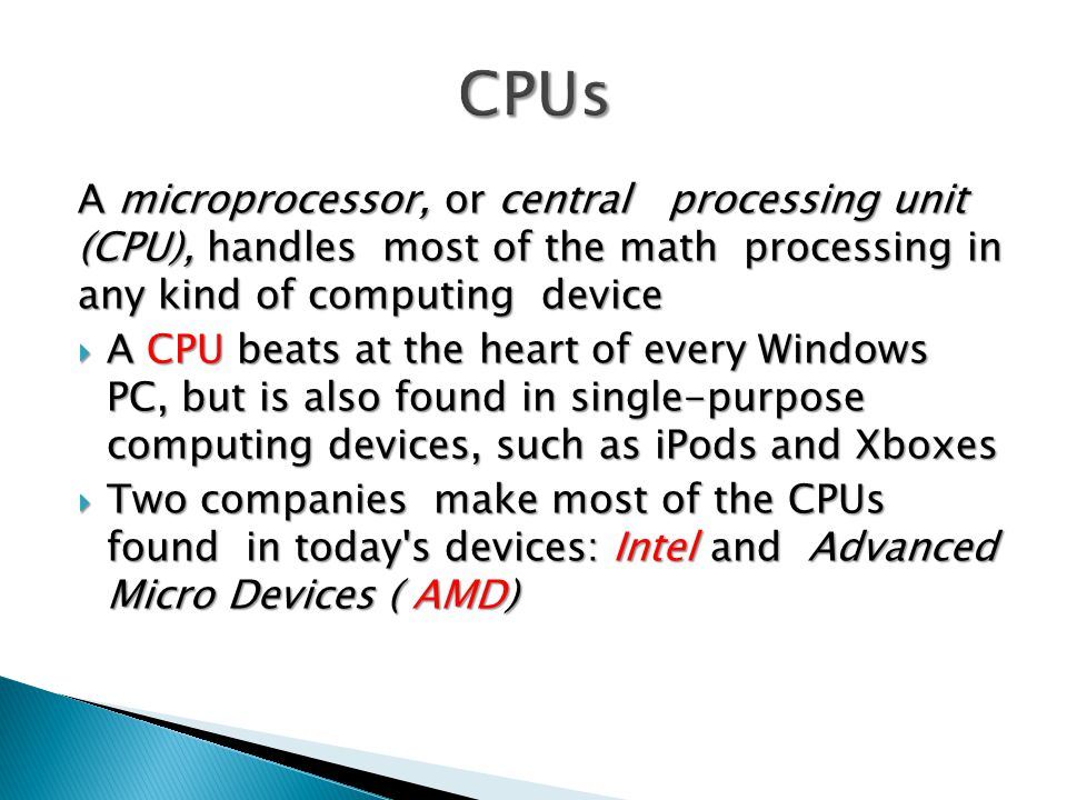A microprocessor, or central processing unit (CPU), handles most of the math processing in any kind of computing device  A CPU beats at the heart of every Windows PC, but is also found in single-purpose computing devices, such as iPods and Xboxes  Two companies make most of the CPUs found in today s devices: Intel and Ad­vanced Micro Devices ( AMD)