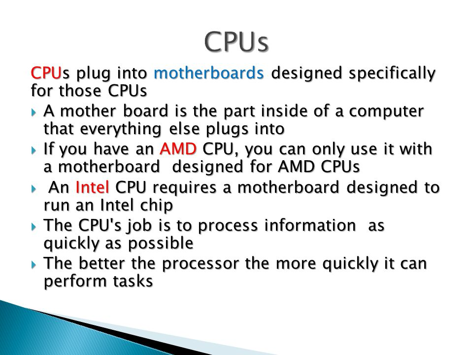 CPUs plug into motherboards designed specifically for those CPUs  A mother­ board is the part inside of a computer that everything else plugs into  If you have an AMD CPU, you can only use it with a motherboard designed for AMD CPUs  An Intel CPU requires a motherboard designed to run an Intel chip  The CPU s job is to process information as quickly as possible  The better the processor the more quickly it can perform tasks