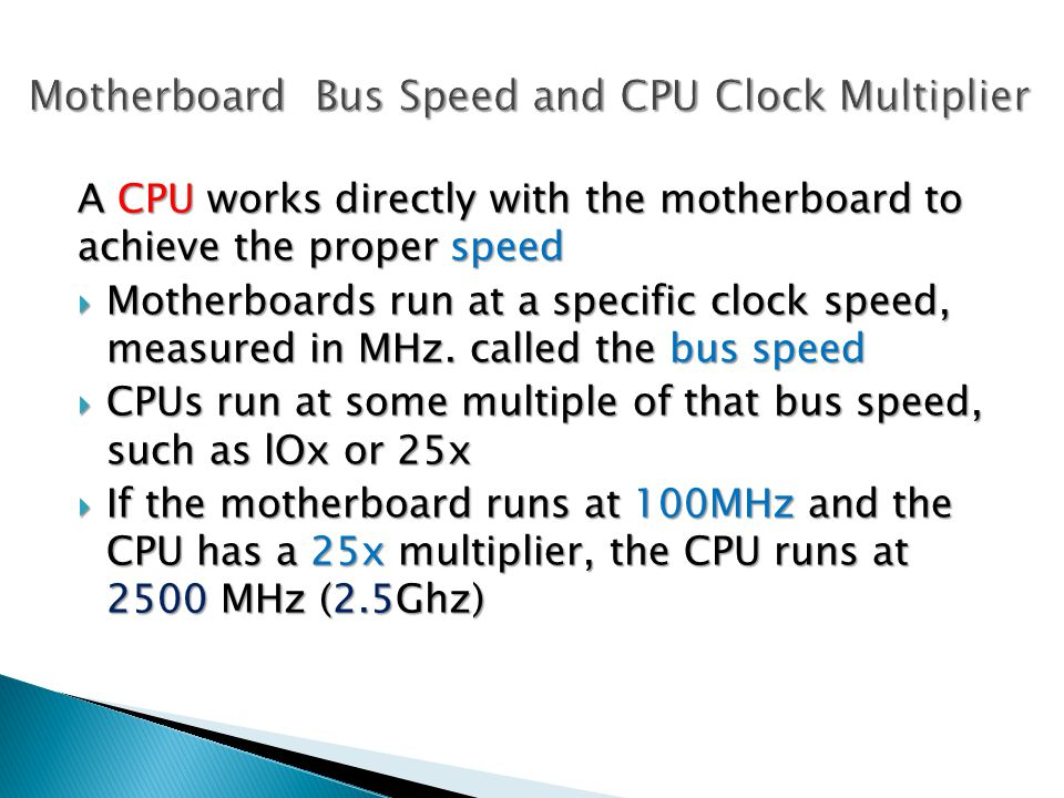 A CPU works directly with the motherboard to achieve the proper speed  Motherboards run at a specific clock speed, measured in MHz.