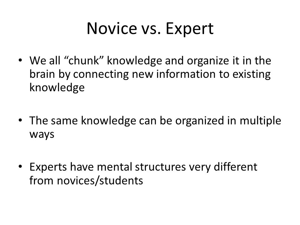 "Novice vs. Expert We all ""chunk"" knowledge and organize it in the brain by connecting new information to existing knowledge The same knowledge can be"