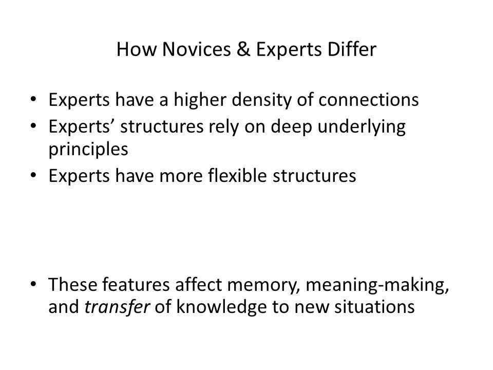 How Novices & Experts Differ Experts have a higher density of connections Experts' structures rely on deep underlying principles Experts have more fle