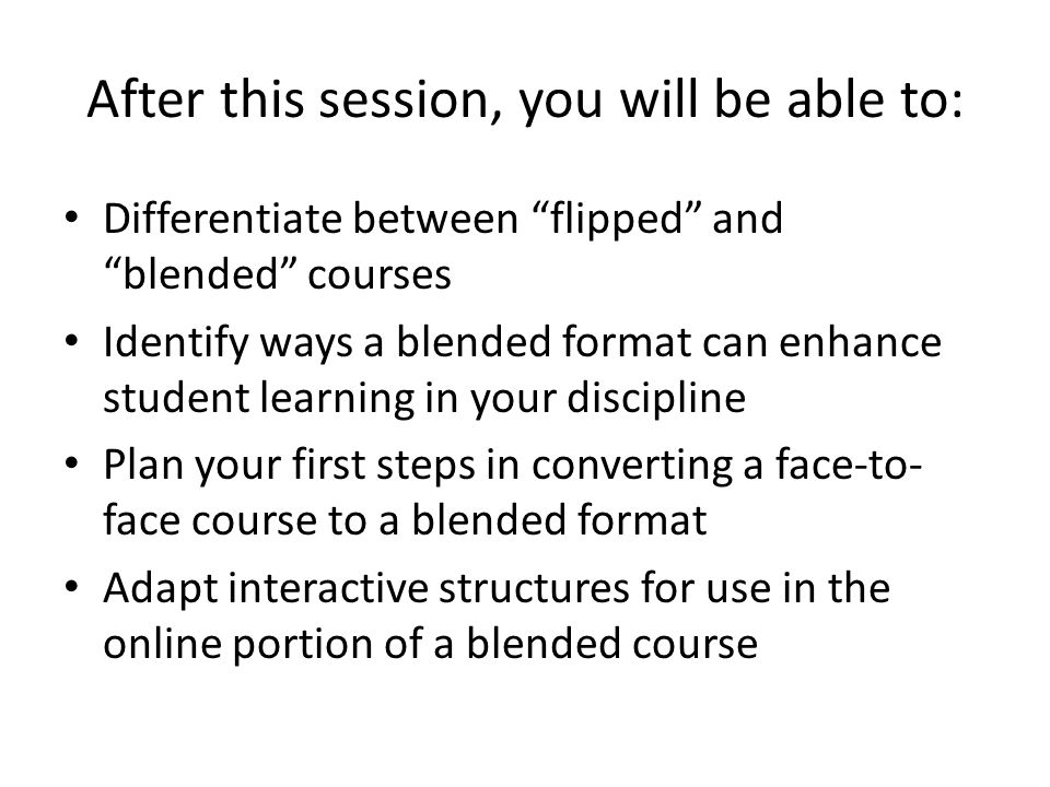 "After this session, you will be able to: Differentiate between ""flipped"" and ""blended"" courses Identify ways a blended format can enhance student lear"