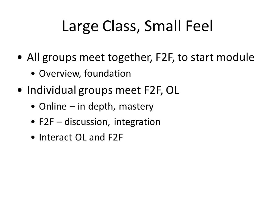 Large Class, Small Feel All groups meet together, F2F, to start module Overview, foundation Individual groups meet F2F, OL Online – in depth, mastery