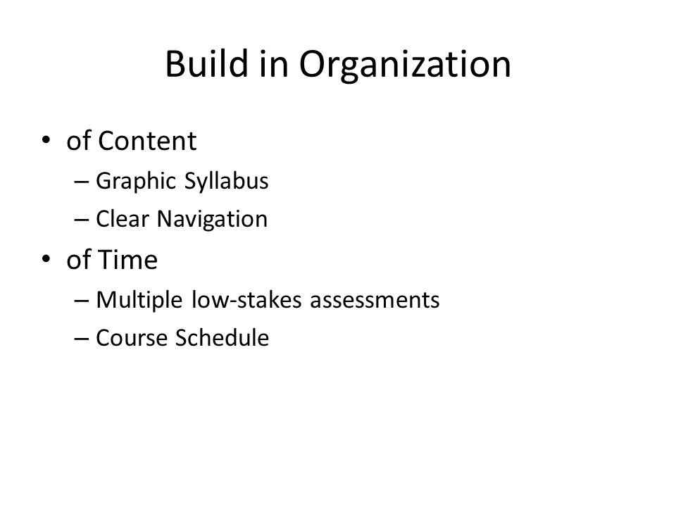 Build in Organization of Content – Graphic Syllabus – Clear Navigation of Time – Multiple low-stakes assessments – Course Schedule