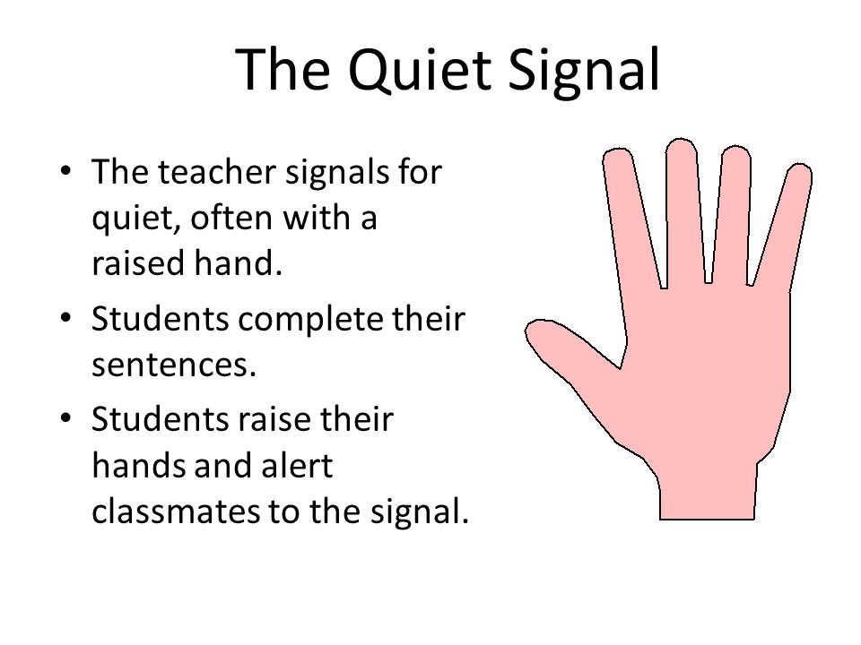 The Quiet Signal The teacher signals for quiet, often with a raised hand. Students complete their sentences. Students raise their hands and alert clas