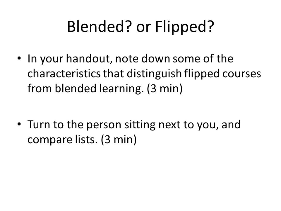 Blended? or Flipped? In your handout, note down some of the characteristics that distinguish flipped courses from blended learning. (3 min) Turn to th