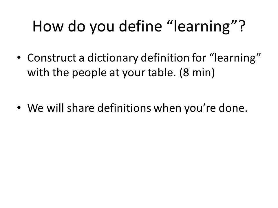 "How do you define ""learning""? Construct a dictionary definition for ""learning"" with the people at your table. (8 min) We will share definitions when y"