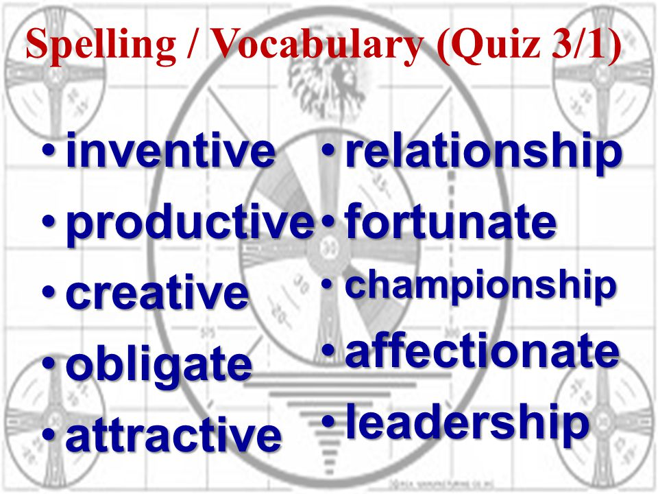 Spelling / Vocabulary (Quiz 3/1) inventiveinventive productiveproductive creativecreative obligateobligate attractiveattractive relationshiprelationship fortunatefortunate championshipchampionship affectionateaffectionate leadershipleadership