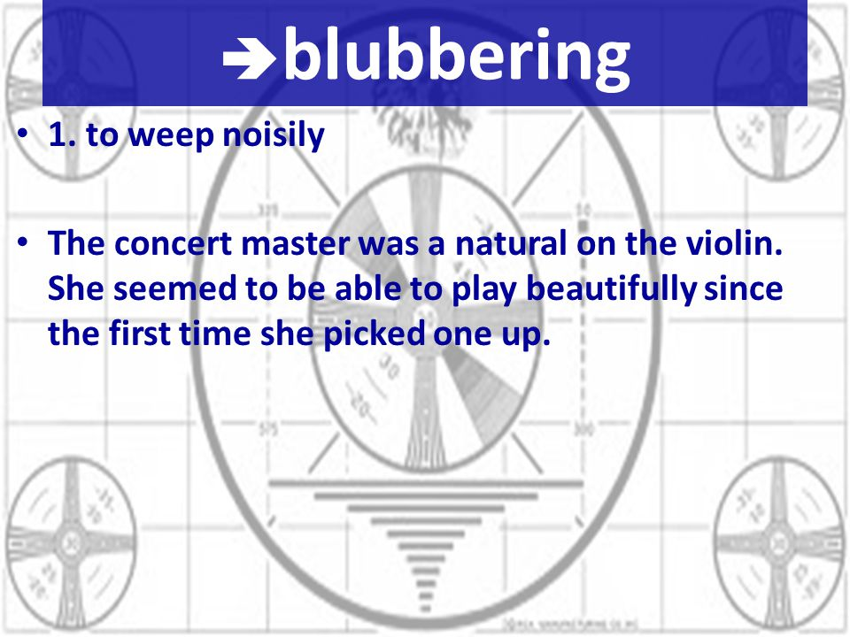  blubbering 1. to weep noisily The concert master was a natural on the violin.