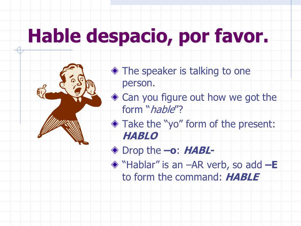 Hable despacio, por favor.The speaker is talking to one person.