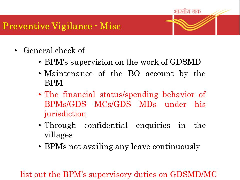 Preventive Vigilance - Misc General check of BPM's supervision on the work of GDSMD Maintenance of the BO account by the BPM The financial status/spending behavior of BPMs/GDS MCs/GDS MDs under his jurisdiction Through confidential enquiries in the villages BPMs not availing any leave continuously list out the BPM's supervisory duties on GDSMD/MC