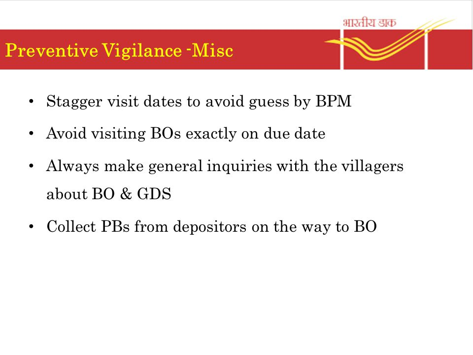 Preventive Vigilance -Misc Stagger visit dates to avoid guess by BPM Avoid visiting BOs exactly on due date Always make general inquiries with the villagers about BO & GDS Collect PBs from depositors on the way to BO