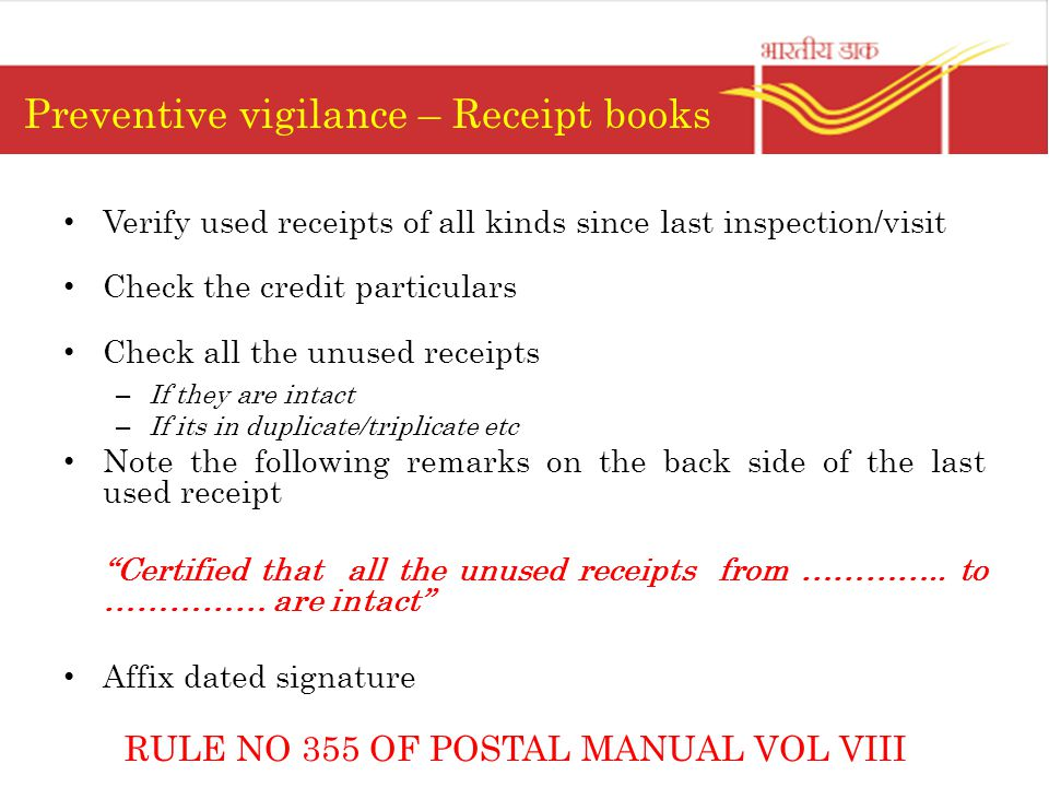 Preventive vigilance – Receipt books Verify used receipts of all kinds since last inspection/visit Check the credit particulars Check all the unused receipts – If they are intact – If its in duplicate/triplicate etc Note the following remarks on the back side of the last used receipt Certified that all the unused receipts from …………..