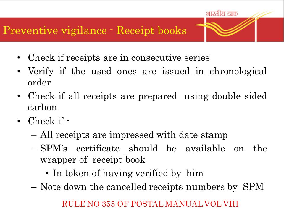 Preventive vigilance - Receipt books Check if receipts are in consecutive series Verify if the used ones are issued in chronological order Check if all receipts are prepared using double sided carbon Check if - – All receipts are impressed with date stamp – SPM's certificate should be available on the wrapper of receipt book In token of having verified by him – Note down the cancelled receipts numbers by SPM RULE NO 355 OF POSTAL MANUAL VOL VIII