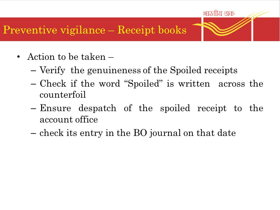 Preventive vigilance – Receipt books Action to be taken – – Verify the genuineness of the Spoiled receipts – Check if the word Spoiled is written across the counterfoil – Ensure despatch of the spoiled receipt to the account office – check its entry in the BO journal on that date