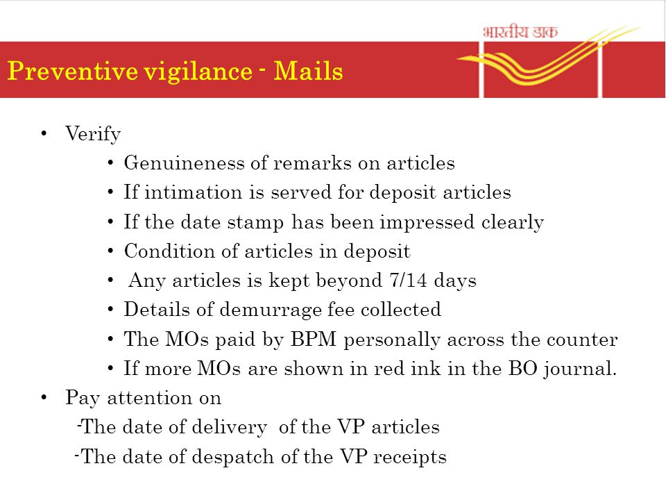 Preventive vigilance - Mails Verify Genuineness of remarks on articles If intimation is served for deposit articles If the date stamp has been impressed clearly Condition of articles in deposit Any articles is kept beyond 7/14 days Details of demurrage fee collected The MOs paid by BPM personally across the counter If more MOs are shown in red ink in the BO journal.