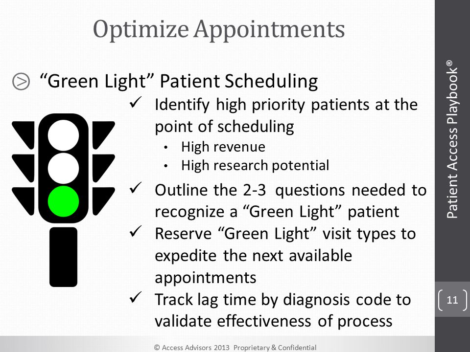 © Access Advisors 2013 Proprietary & Confidential 11 ⧁ Green Light Patient Scheduling Identify high priority patients at the point of scheduling High revenue High research potential Outline the 2-3 questions needed to recognize a Green Light patient Reserve Green Light visit types to expedite the next available appointments Track lag time by diagnosis code to validate effectiveness of process Optimize Appointments Patient Access Playbook®