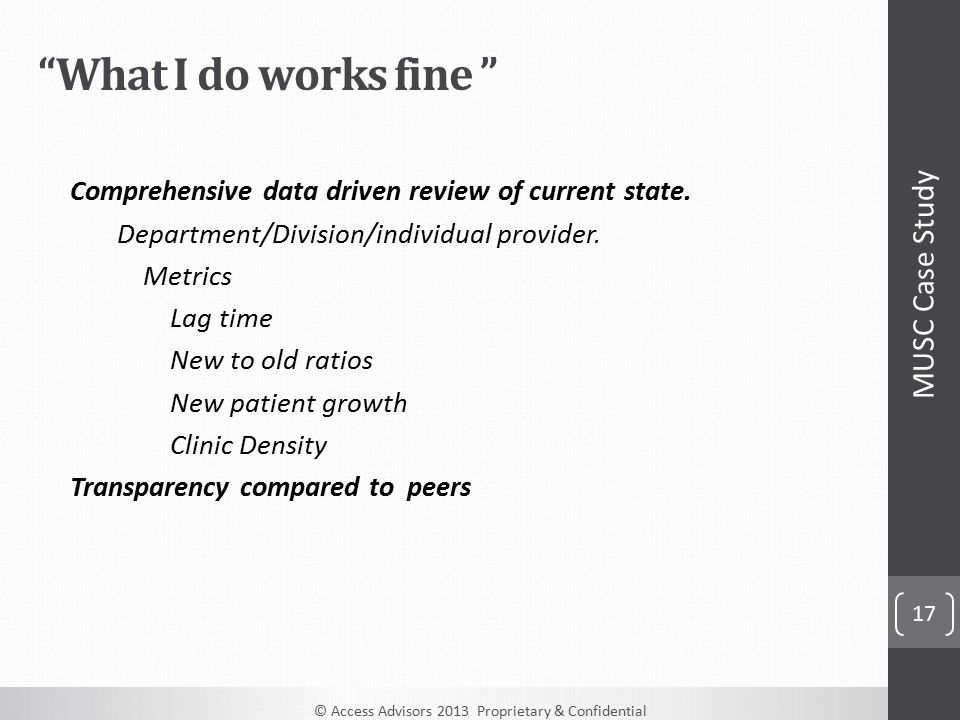 © Access Advisors 2013 Proprietary & Confidential 17 What I do works fine Comprehensive data driven review of current state.