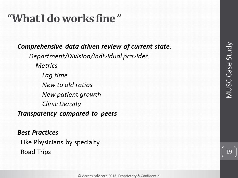© Access Advisors 2013 Proprietary & Confidential 19 What I do works fine Comprehensive data driven review of current state.