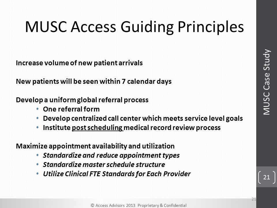 © Access Advisors 2013 Proprietary & Confidential 21 MUSC Access Guiding Principles 21 Increase volume of new patient arrivals New patients will be seen within 7 calendar days Develop a uniform global referral process One referral form Develop centralized call center which meets service level goals Institute post scheduling medical record review process Maximize appointment availability and utilization Standardize and reduce appointment types Standardize master schedule structure Utilize Clinical FTE Standards for Each Provider MUSC Case Study