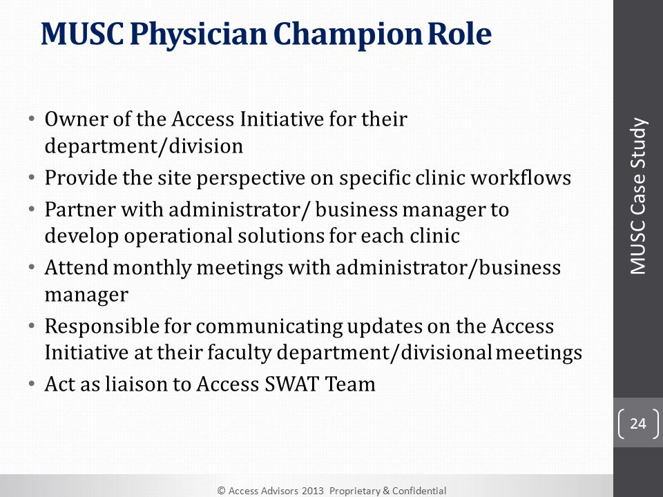 © Access Advisors 2013 Proprietary & Confidential 24 MUSC Physician Champion Role Owner of the Access Initiative for their department/division Provide the site perspective on specific clinic workflows Partner with administrator/ business manager to develop operational solutions for each clinic Attend monthly meetings with administrator/business manager Responsible for communicating updates on the Access Initiative at their faculty department/divisional meetings Act as liaison to Access SWAT Team MUSC Case Study