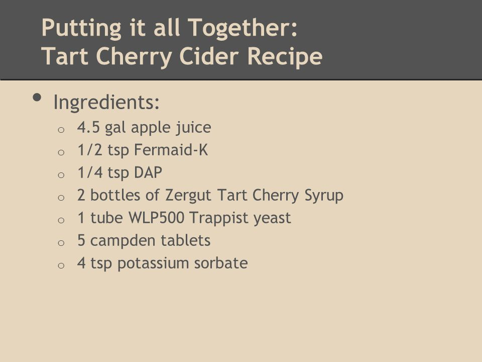 Putting it all Together: Tart Cherry Cider Recipe Ingredients: o 4.5 gal apple juice o 1/2 tsp Fermaid-K o 1/4 tsp DAP o 2 bottles of Zergut Tart Cherry Syrup o 1 tube WLP500 Trappist yeast o 5 campden tablets o 4 tsp potassium sorbate