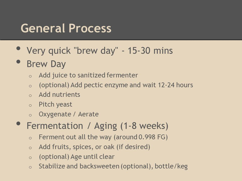 General Process Very quick brew day - 15-30 mins Brew Day o Add juice to sanitized fermenter o (optional) Add pectic enzyme and wait 12-24 hours o Add nutrients o Pitch yeast o Oxygenate / Aerate Fermentation / Aging (1-8 weeks) o Ferment out all the way (around 0.998 FG) o Add fruits, spices, or oak (if desired) o (optional) Age until clear o Stabilize and backsweeten (optional), bottle/keg