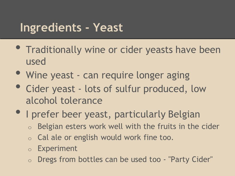Ingredients - Yeast Traditionally wine or cider yeasts have been used Wine yeast - can require longer aging Cider yeast - lots of sulfur produced, low alcohol tolerance I prefer beer yeast, particularly Belgian o Belgian esters work well with the fruits in the cider o Cal ale or english would work fine too.