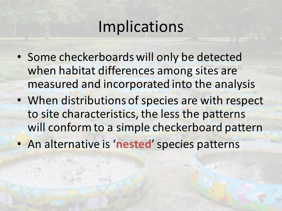 Implications Some checkerboards will only be detected when habitat differences among sites are measured and incorporated into the analysis When distri