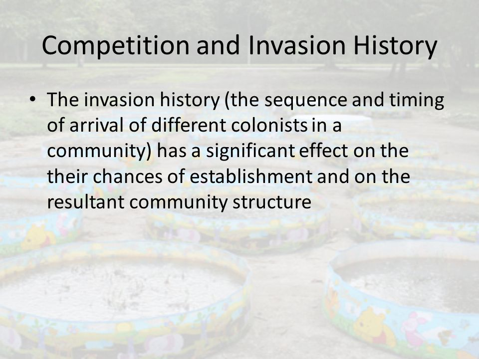 Competition and Invasion History The invasion history (the sequence and timing of arrival of different colonists in a community) has a significant effect on the their chances of establishment and on the resultant community structure