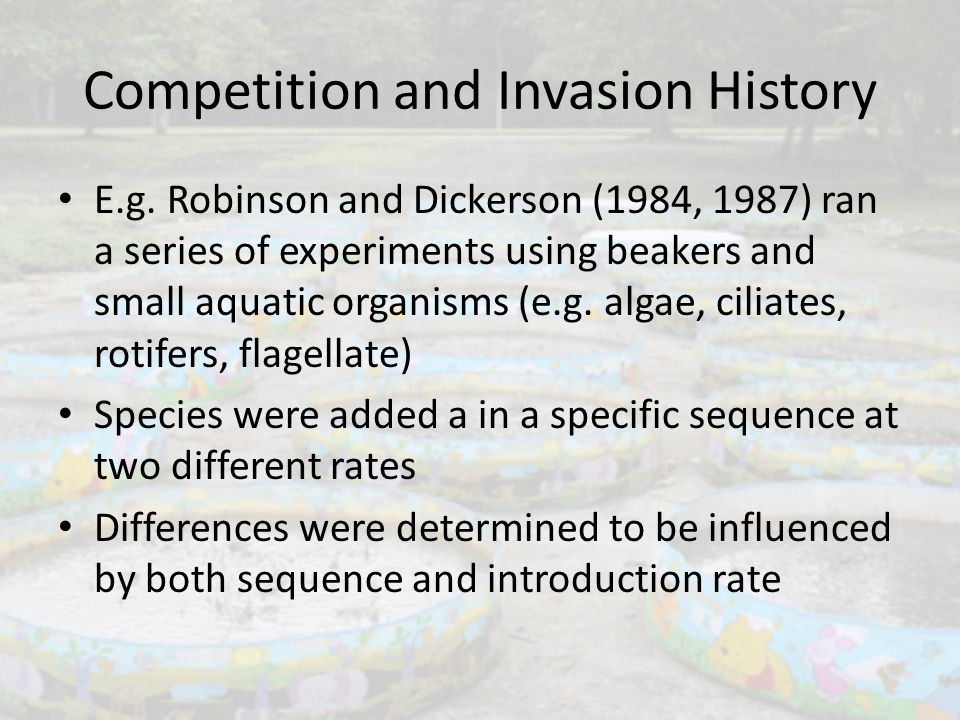 Competition and Invasion History E.g. Robinson and Dickerson (1984, 1987) ran a series of experiments using beakers and small aquatic organisms (e.g.