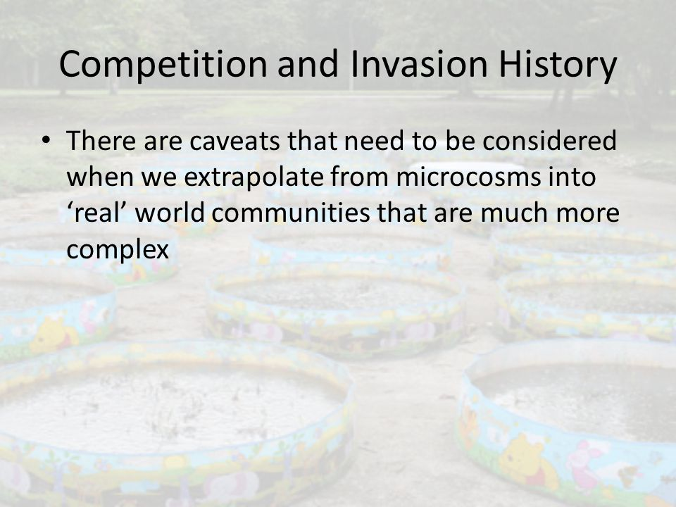 Competition and Invasion History There are caveats that need to be considered when we extrapolate from microcosms into 'real' world communities that are much more complex