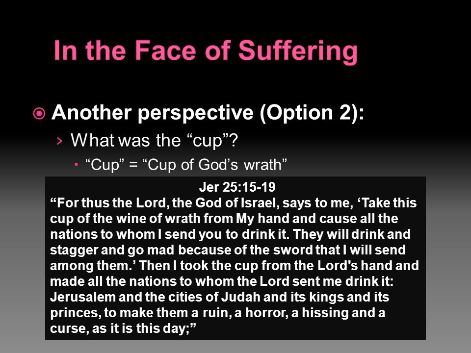 " Another perspective (Option 2): › What was the ""cup""?  ""Cup"" = ""Cup of God's wrath"" Jer 25:15-19 ""For thus the Lord, the God of Israel, says to me,"