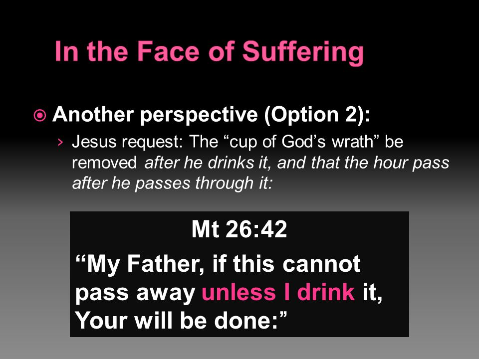 " Another perspective (Option 2): › Jesus request: The ""cup of God's wrath"" be removed after he drinks it, and that the hour pass after he passes thro"