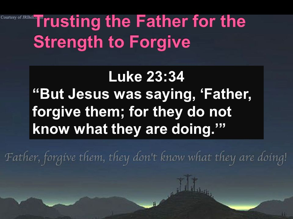 "Luke 23:34 ""But Jesus was saying, 'Father, forgive them; for they do not know what they are doing.'"""